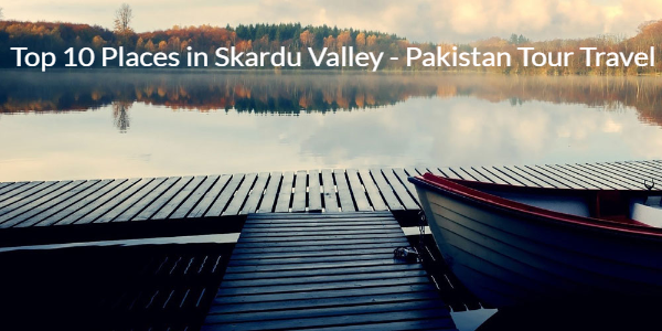 top 10 places to visit in skardu valley
